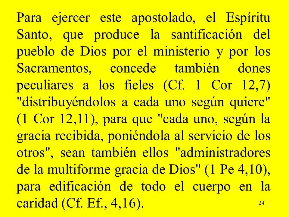 Para ejercer este apostolado, el Espíritu Santo, que produce la santificación del pueblo de Dios por el ministerio y por los Sacramentos, concede también dones peculiares a los fieles (Cf. 1 Cor 12,7) distribuyéndolos a cada uno según quiere (1 Cor 12,11), para que cada uno, según la gracia recibida, poniéndola al servicio de los otros , sean también ellos administradores de la multiforme gracia de Dios (1 Pe 4,10), para edificación de todo el cuerpo en la caridad (Cf. Ef., 4,16).