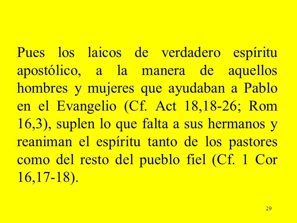 Pues los laicos de verdadero espíritu apostólico, a la manera de aquellos hombres y mujeres que ayudaban a Pablo en el Evangelio (Cf. Act 18,18-26; Rom 16,3), suplen lo que falta a sus hermanos y reaniman el espíritu tanto de los pastores como del resto del pueblo fiel (Cf. 1 Cor 16,17-18).