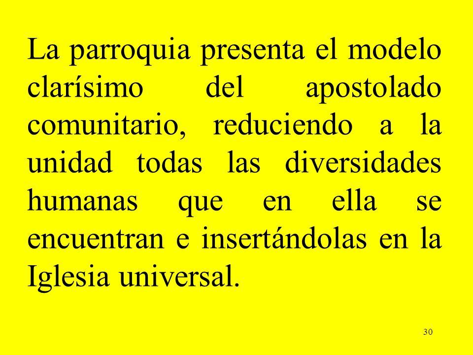 La parroquia presenta el modelo clarísimo del apostolado comunitario, reduciendo a la unidad todas las diversidades humanas que en ella se encuentran e insertándolas en la Iglesia universal.