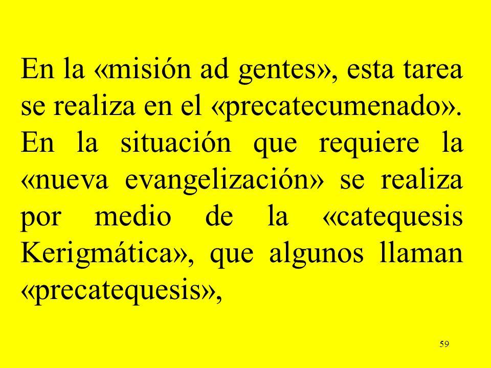 En la «misión ad gentes», esta tarea se realiza en el «precatecumenado». En la situación que requiere la «nueva evangelización» se realiza por medio de la «catequesis Kerigmática», que algunos llaman «precatequesis»,