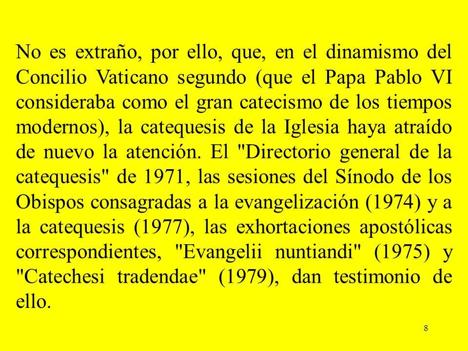 No es extraño, por ello, que, en el dinamismo del Concilio Vaticano segundo (que el Papa Pablo VI consideraba como el gran catecismo de los tiempos modernos), la catequesis de la Iglesia haya atraído de nuevo la atención.