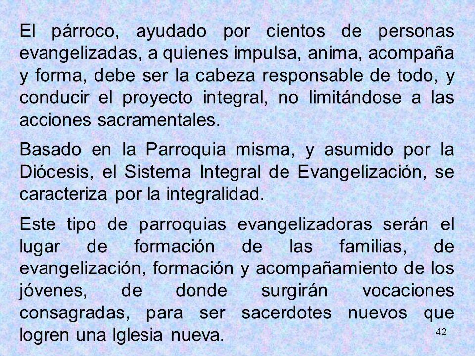 El párroco, ayudado por cientos de personas evangelizadas, a quienes impulsa, anima, acompaña y forma, debe ser la cabeza responsable de todo, y conducir el proyecto integral, no limitándose a las acciones sacramentales.
