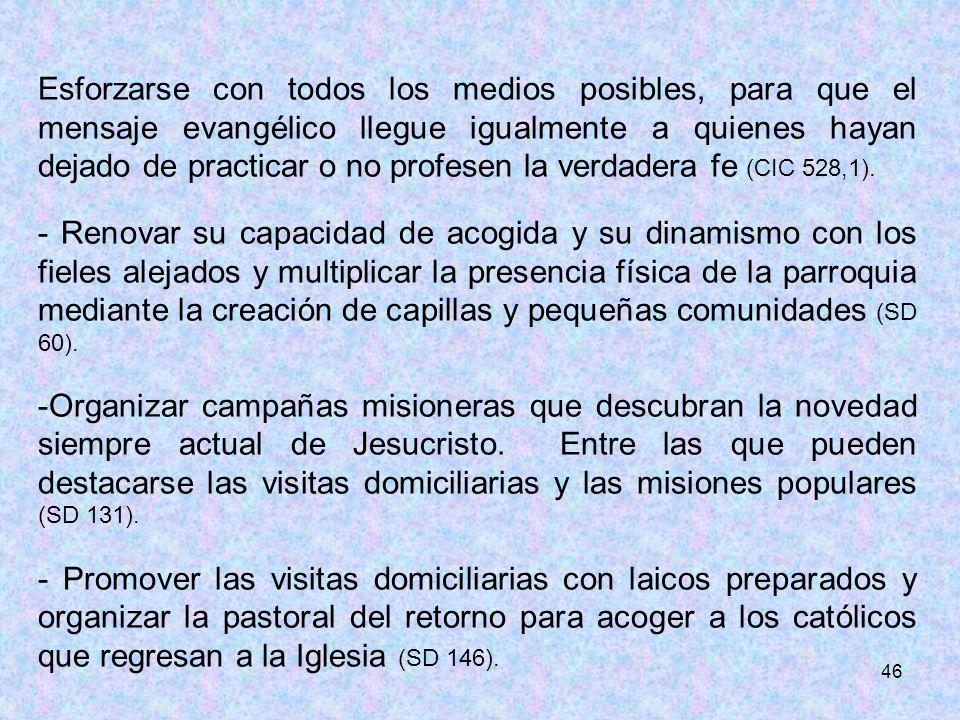 Esforzarse con todos los medios posibles, para que el mensaje evangélico llegue igualmente a quienes hayan dejado de practicar o no profesen la verdadera fe (CIC 528,1).