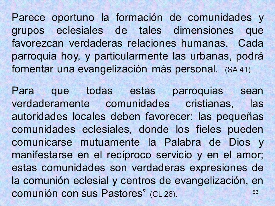 Parece oportuno la formación de comunidades y grupos eclesiales de tales dimensiones que favorezcan verdaderas relaciones humanas. Cada parroquia hoy, y particularmente las urbanas, podrá fomentar una evangelización más personal. (SA 41).