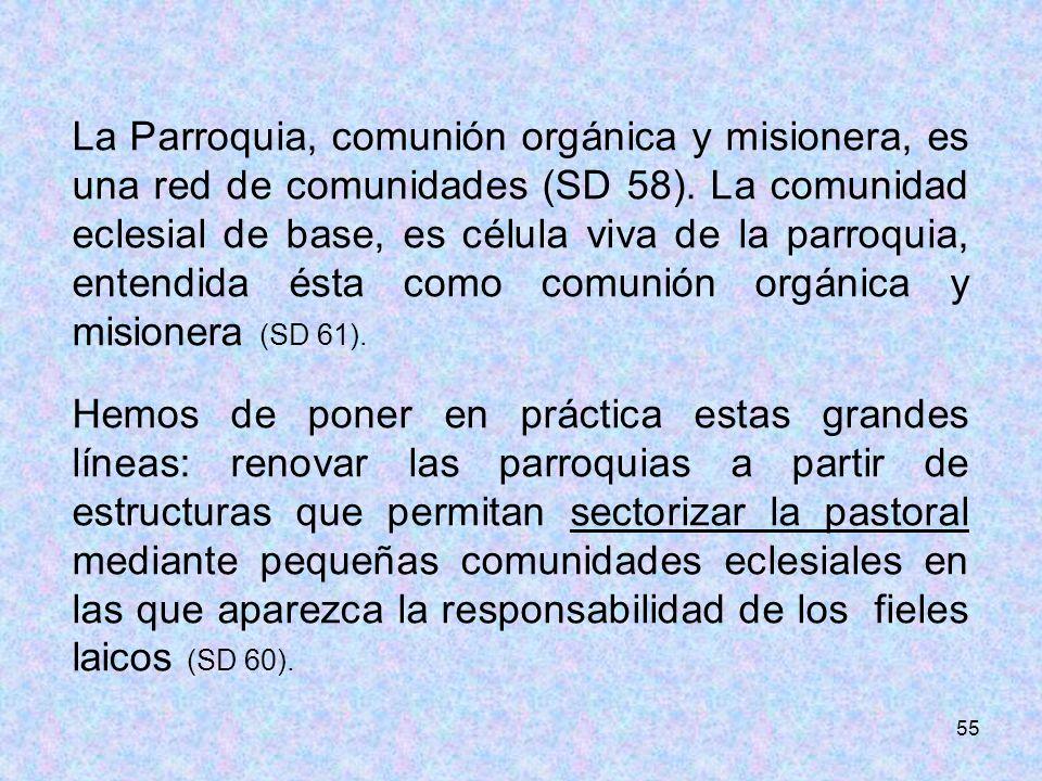 La Parroquia, comunión orgánica y misionera, es una red de comunidades (SD 58). La comunidad eclesial de base, es célula viva de la parroquia, entendida ésta como comunión orgánica y misionera (SD 61).
