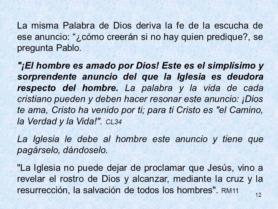 La misma Palabra de Dios deriva la fe de la escucha de ese anuncio: ¿cómo creerán si no hay quien predique , se pregunta Pablo.