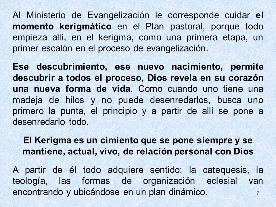 Al Ministerio de Evangelización le corresponde cuidar el momento kerigmático en el Plan pastoral, porque todo empieza allí, en el kerigma, como una primera etapa, un primer escalón en el proceso de evangelización.