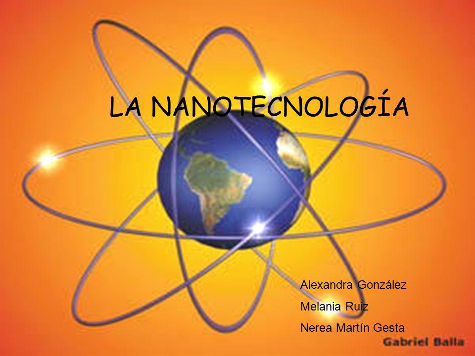 LA NANOTECNOLOGÍA Alexandra González Melania Ruiz Nerea Martín Gesta