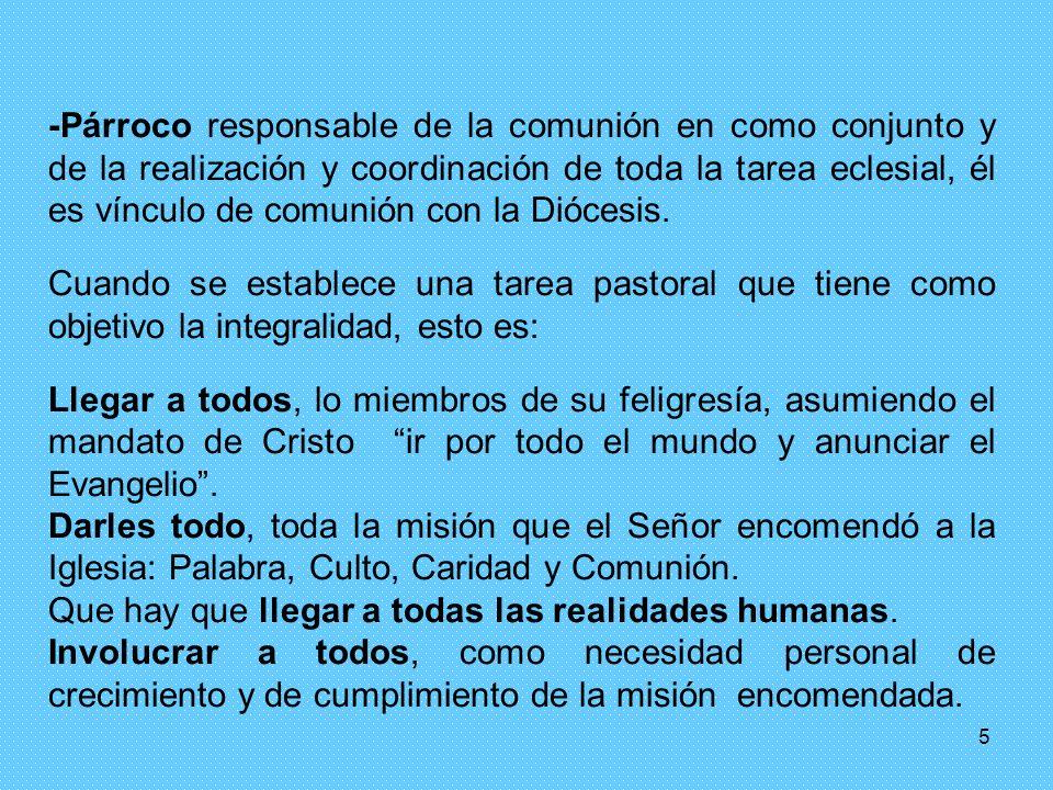 -Párroco responsable de la comunión en como conjunto y de la realización y coordinación de toda la tarea eclesial, él es vínculo de comunión con la Diócesis.