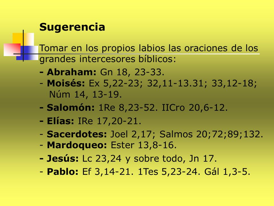 Sugerencia Tomar en los propios labios las oraciones de los grandes intercesores bíblicos: - Abraham: Gn 18, 23-33.