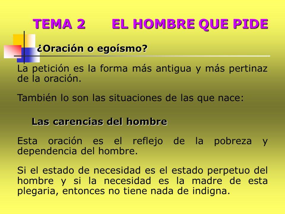 TEMA 2 EL HOMBRE QUE PIDE ¿Oración o egoísmo La petición es la forma más antigua y más pertinaz de la oración.