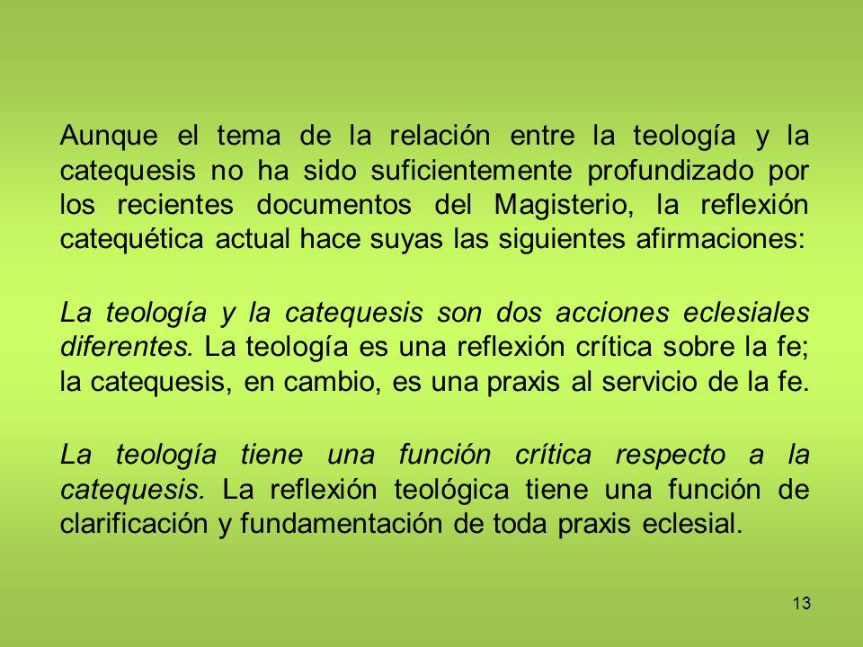 Aunque el tema de la relación entre la teología y la catequesis no ha sido suficientemente profundizado por los recientes documentos del Magisterio, la reflexión catequética actual hace suyas las siguientes afirmaciones: