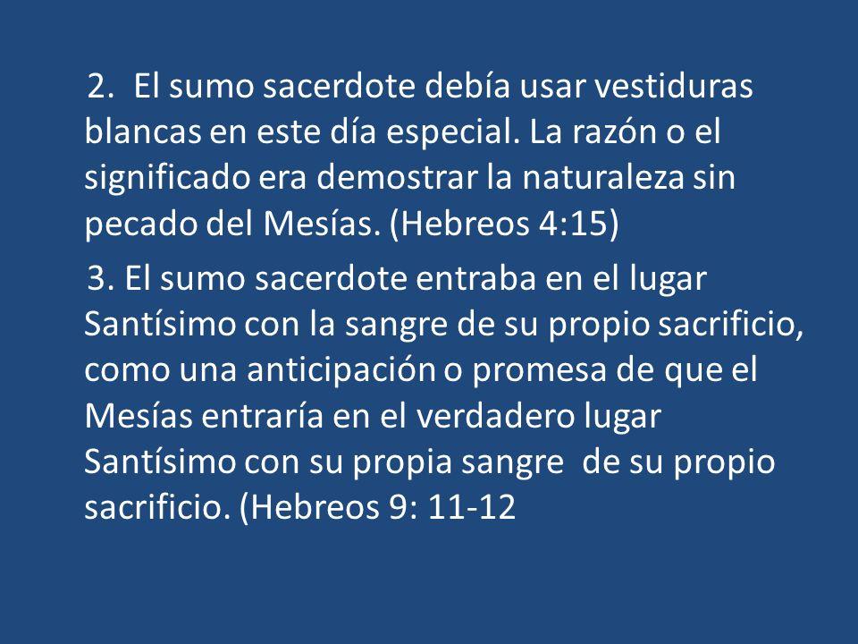 2. El sumo sacerdote debía usar vestiduras blancas en este día especial. La razón o el significado era demostrar la naturaleza sin pecado del Mesías. (Hebreos 4:15)