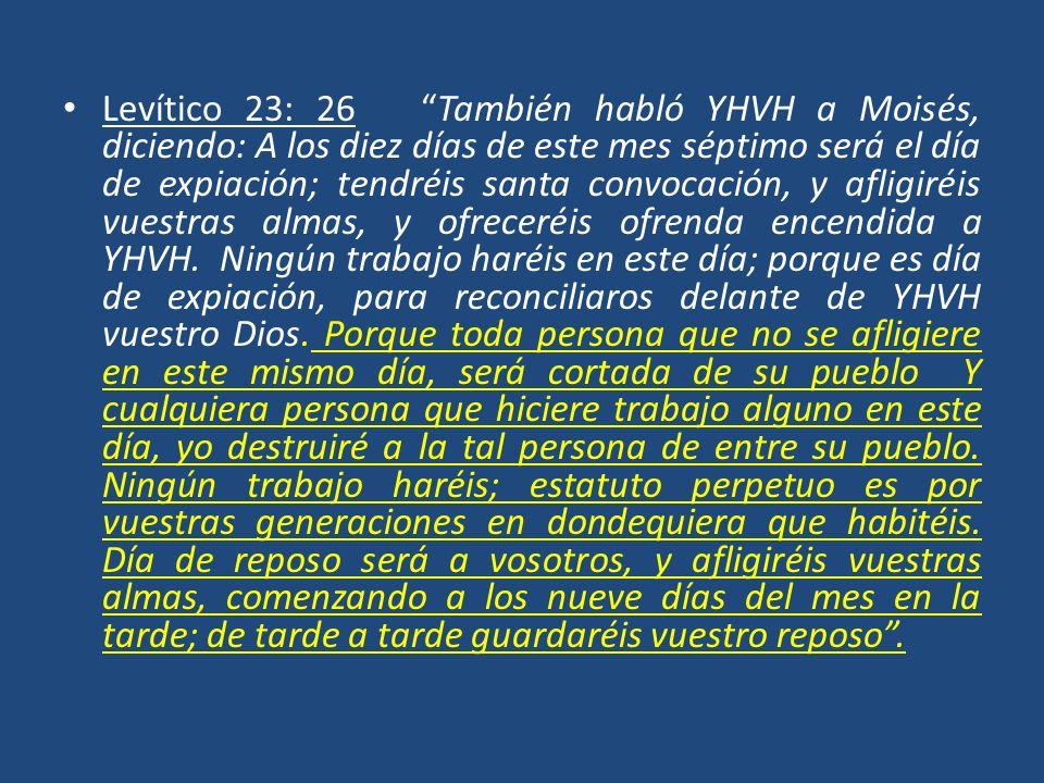 Levítico 23: 26 También habló YHVH a Moisés, diciendo: A los diez días de este mes séptimo será el día de expiación; tendréis santa convocación, y afligiréis vuestras almas, y ofreceréis ofrenda encendida a YHVH.