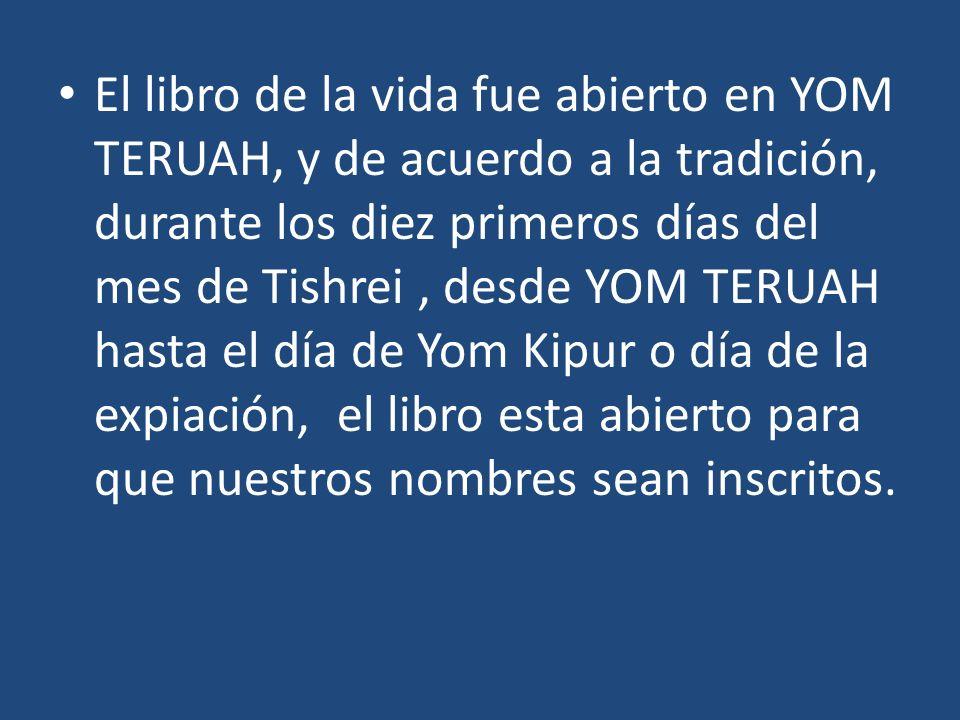 El libro de la vida fue abierto en YOM TERUAH, y de acuerdo a la tradición, durante los diez primeros días del mes de Tishrei , desde YOM TERUAH hasta el día de Yom Kipur o día de la expiación, el libro esta abierto para que nuestros nombres sean inscritos.