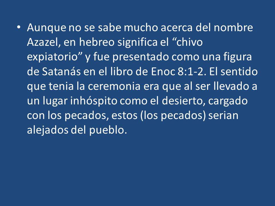 Aunque no se sabe mucho acerca del nombre Azazel, en hebreo significa el chivo expiatorio y fue presentado como una figura de Satanás en el libro de Enoc 8:1-2.