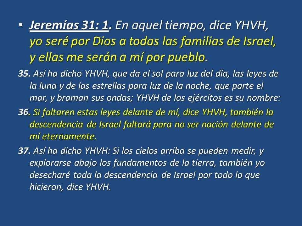 Jeremías 31: 1. En aquel tiempo, dice YHVH, yo seré por Dios a todas las familias de Israel, y ellas me serán a mí por pueblo.