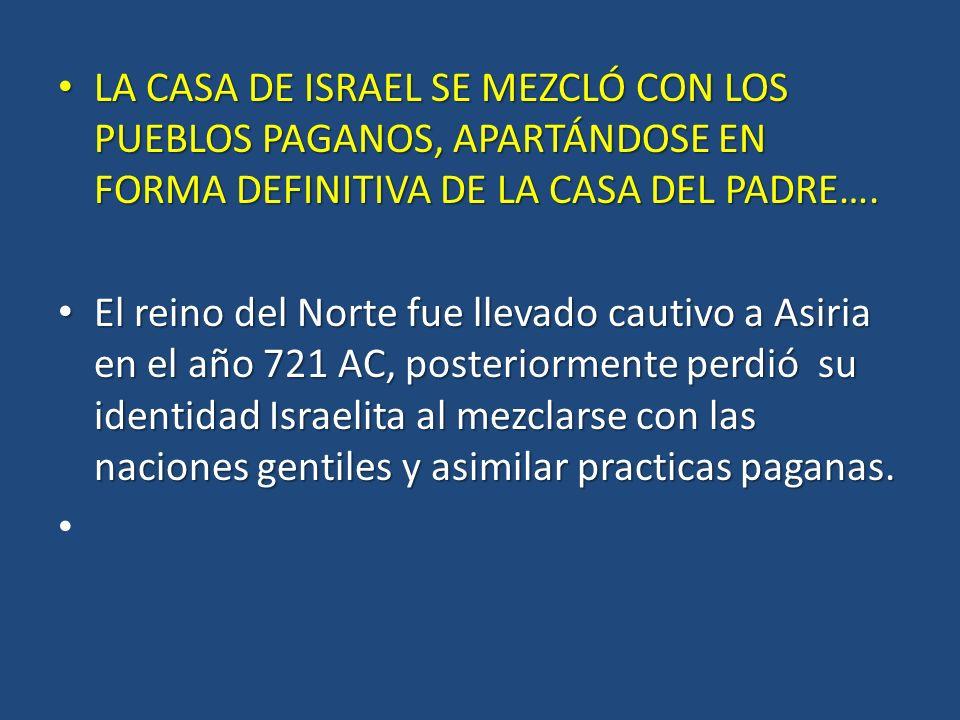 LA CASA DE ISRAEL SE MEZCLÓ CON LOS PUEBLOS PAGANOS, APARTÁNDOSE EN FORMA DEFINITIVA DE LA CASA DEL PADRE….