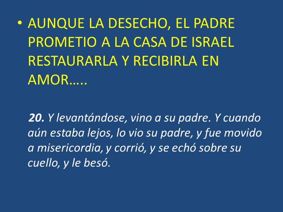 AUNQUE LA DESECHO, EL PADRE PROMETIO A LA CASA DE ISRAEL RESTAURARLA Y RECIBIRLA EN AMOR…..