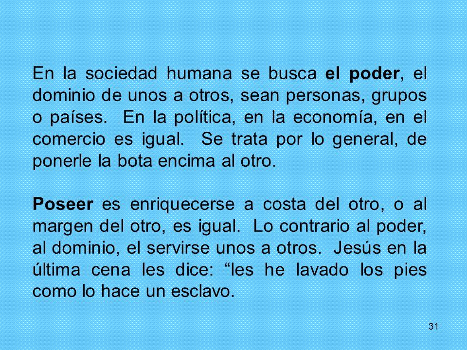 En la sociedad humana se busca el poder, el dominio de unos a otros, sean personas, grupos o países. En la política, en la economía, en el comercio es igual. Se trata por lo general, de ponerle la bota encima al otro.