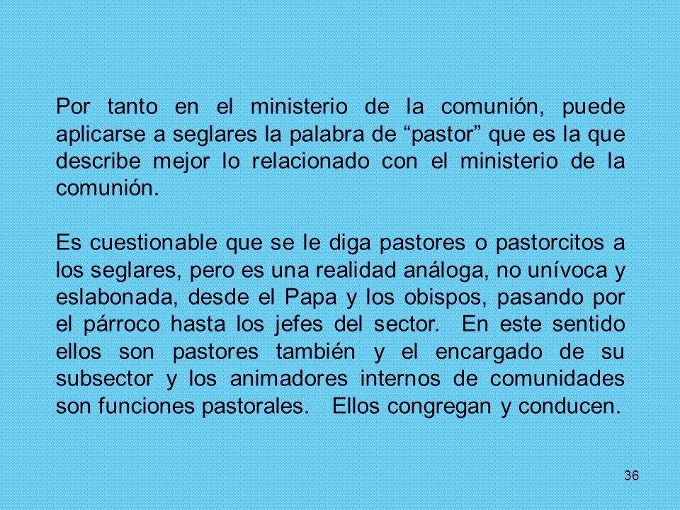 Por tanto en el ministerio de la comunión, puede aplicarse a seglares la palabra de pastor que es la que describe mejor lo relacionado con el ministerio de la comunión.