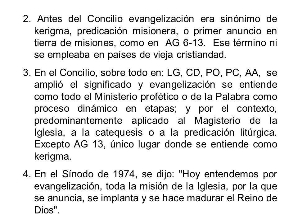 2. Antes del Concilio evangelización era sinónimo de kerigma, predicación misionera, o primer anuncio en tierra de misiones, como en AG 6-13. Ese término ni se empleaba en países de vieja cristiandad.