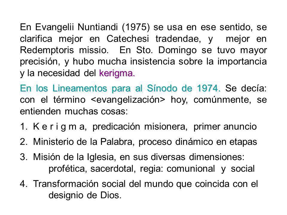 En Evangelii Nuntiandi (1975) se usa en ese sentido, se clarifica mejor en Catechesi tradendae, y mejor en Redemptoris missio. En Sto. Domingo se tuvo mayor precisión, y hubo mucha insistencia sobre la importancia y la necesidad del kerigma.