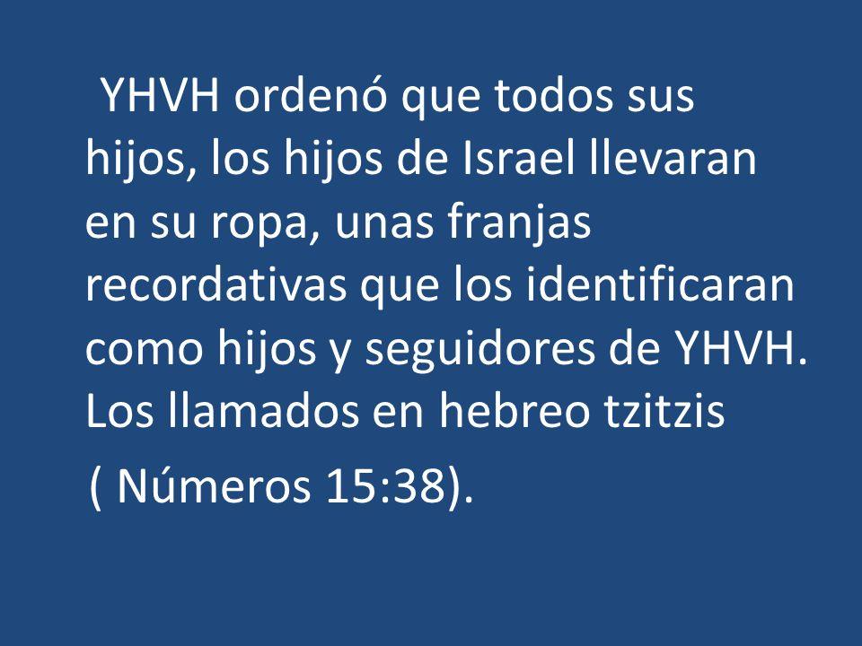 YHVH ordenó que todos sus hijos, los hijos de Israel llevaran en su ropa, unas franjas recordativas que los identificaran como hijos y seguidores de YHVH.