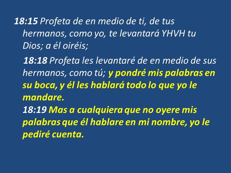 18:15 Profeta de en medio de ti, de tus hermanos, como yo, te levantará YHVH tu Dios; a él oiréis; 18:18 Profeta les levantaré de en medio de sus hermanos, como tú; y pondré mis palabras en su boca, y él les hablará todo lo que yo le mandare.