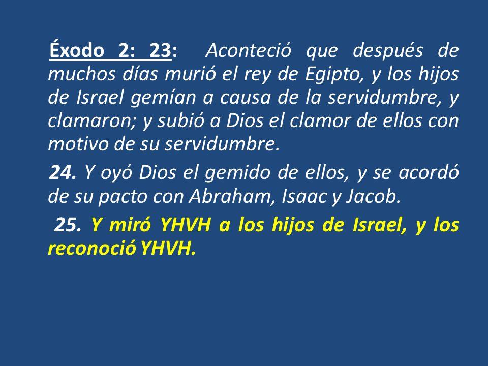 Éxodo 2: 23: Aconteció que después de muchos días murió el rey de Egipto, y los hijos de Israel gemían a causa de la servidumbre, y clamaron; y subió a Dios el clamor de ellos con motivo de su servidumbre.