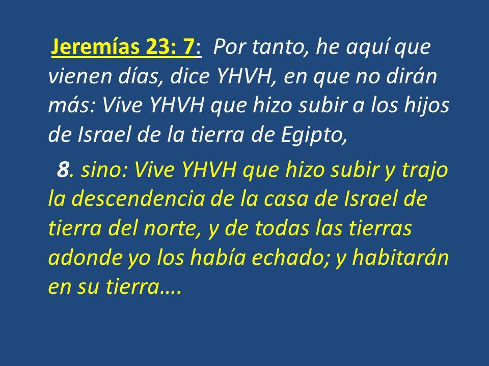 Jeremías 23: 7: Por tanto, he aquí que vienen días, dice YHVH, en que no dirán más: Vive YHVH que hizo subir a los hijos de Israel de la tierra de Egipto, 8.