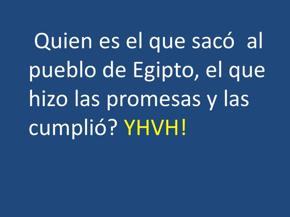 Quien es el que sacó al pueblo de Egipto, el que hizo las promesas y las cumplió YHVH!