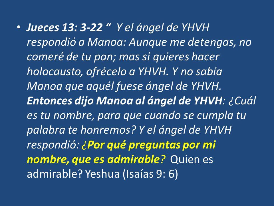 Jueces 13: 3-22 Y el ángel de YHVH respondió a Manoa: Aunque me detengas, no comeré de tu pan; mas si quieres hacer holocausto, ofrécelo a YHVH.