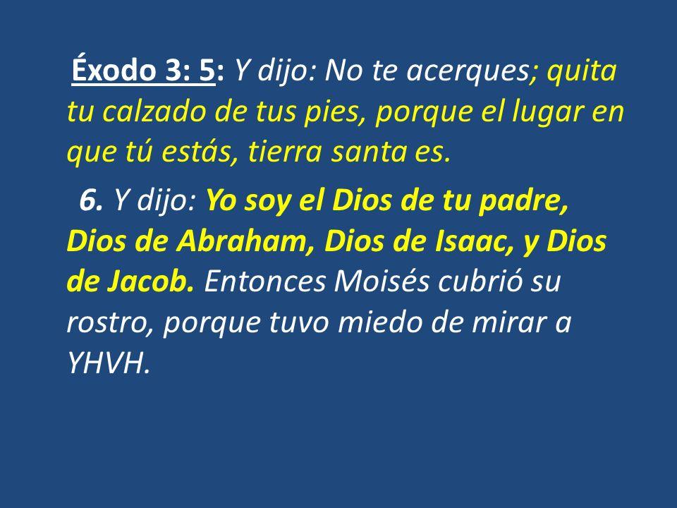 Éxodo 3: 5: Y dijo: No te acerques; quita tu calzado de tus pies, porque el lugar en que tú estás, tierra santa es.