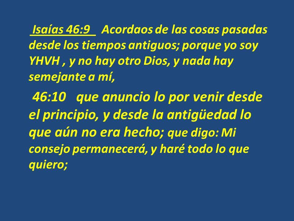 Isaías 46:9 Acordaos de las cosas pasadas desde los tiempos antiguos; porque yo soy YHVH , y no hay otro Dios, y nada hay semejante a mí, 46:10 que anuncio lo por venir desde el principio, y desde la antigüedad lo que aún no era hecho; que digo: Mi consejo permanecerá, y haré todo lo que quiero;