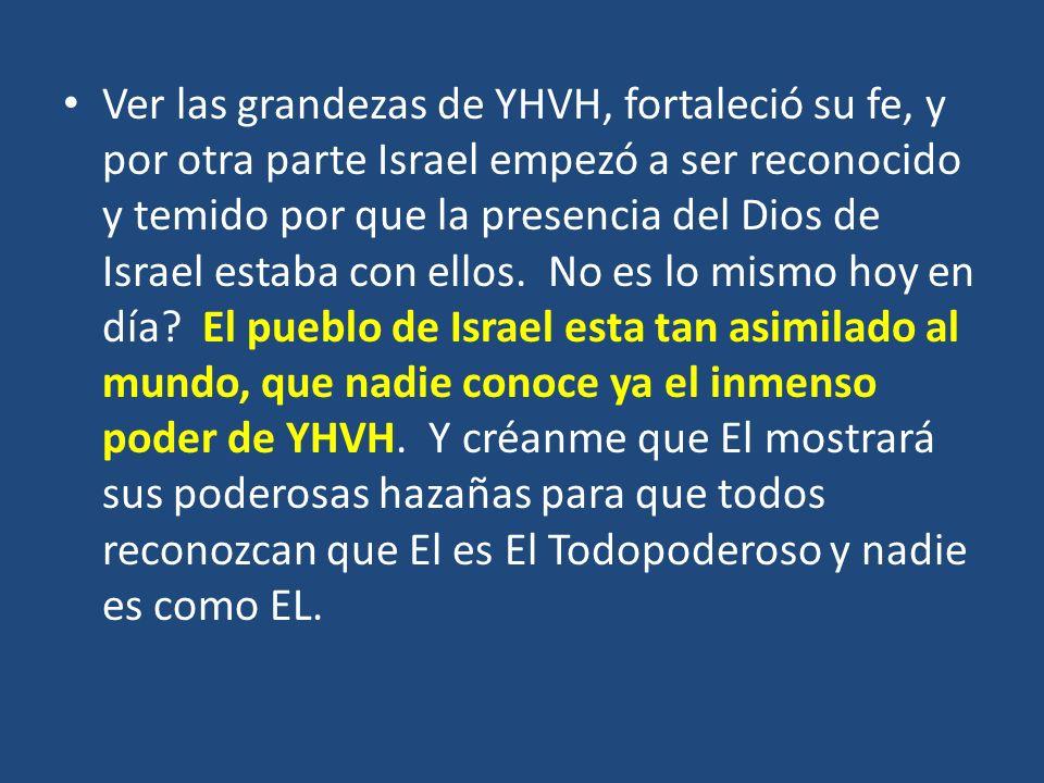 Ver las grandezas de YHVH, fortaleció su fe, y por otra parte Israel empezó a ser reconocido y temido por que la presencia del Dios de Israel estaba con ellos.