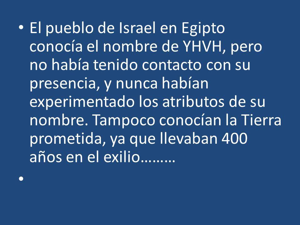 El pueblo de Israel en Egipto conocía el nombre de YHVH, pero no había tenido contacto con su presencia, y nunca habían experimentado los atributos de su nombre. Tampoco conocían la Tierra prometida, ya que llevaban 400 años en el exilio………