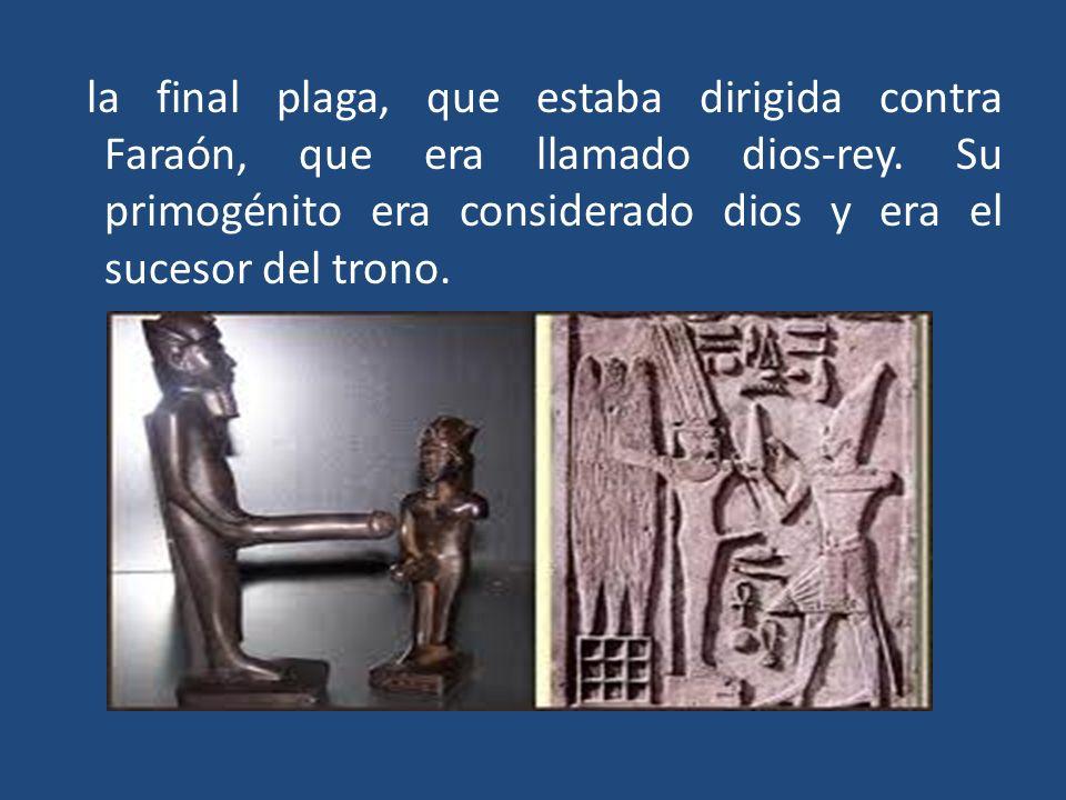 la final plaga, que estaba dirigida contra Faraón, que era llamado dios-rey.