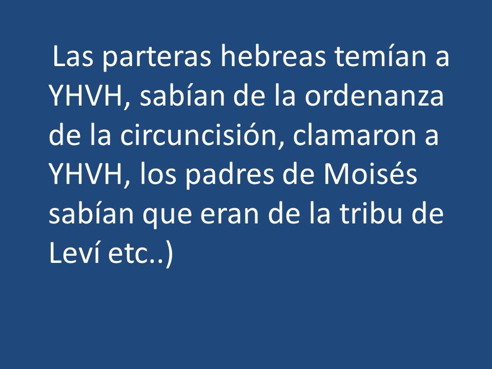 Las parteras hebreas temían a YHVH, sabían de la ordenanza de la circuncisión, clamaron a YHVH, los padres de Moisés sabían que eran de la tribu de Leví etc..)