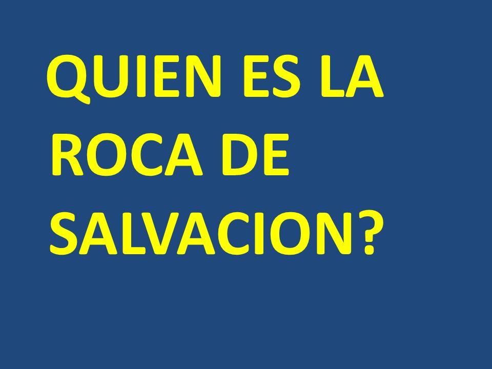 QUIEN ES LA ROCA DE SALVACION