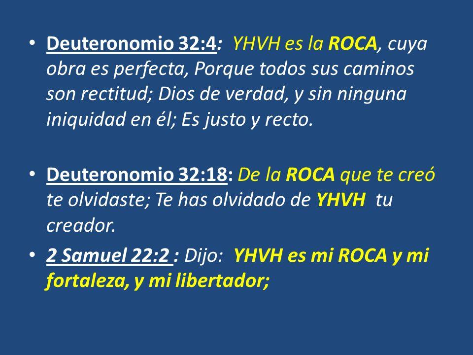 Deuteronomio 32:4: YHVH es la ROCA, cuya obra es perfecta, Porque todos sus caminos son rectitud; Dios de verdad, y sin ninguna iniquidad en él; Es justo y recto.