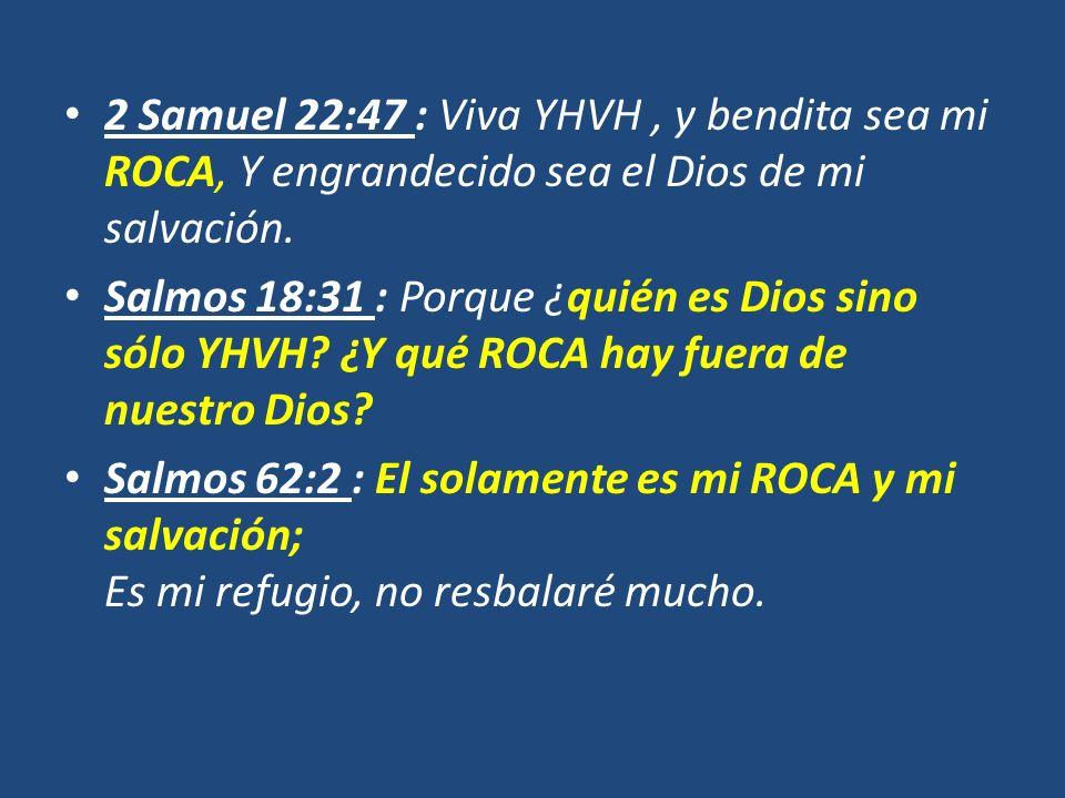 2 Samuel 22:47 : Viva YHVH , y bendita sea mi ROCA, Y engrandecido sea el Dios de mi salvación.