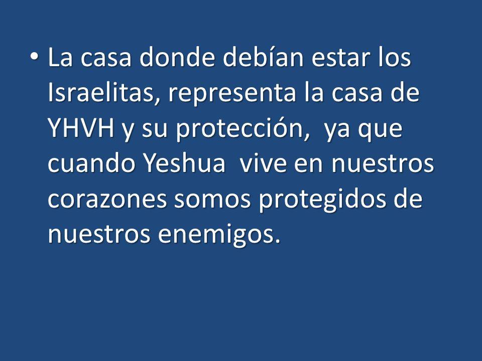 La casa donde debían estar los Israelitas, representa la casa de YHVH y su protección, ya que cuando Yeshua vive en nuestros corazones somos protegidos de nuestros enemigos.