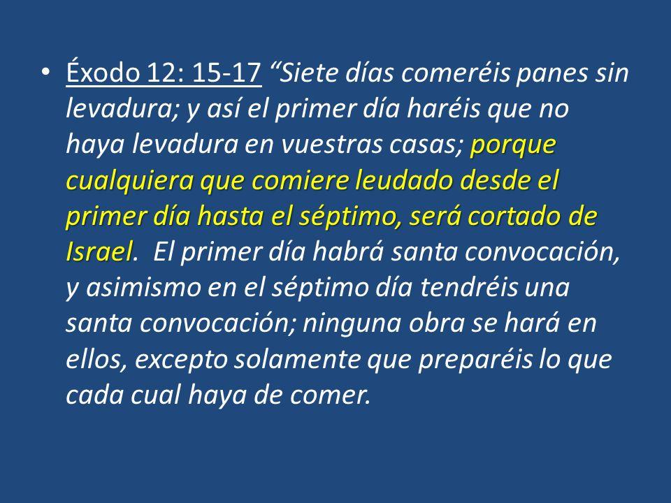 Éxodo 12: 15-17 Siete días comeréis panes sin levadura; y así el primer día haréis que no haya levadura en vuestras casas; porque cualquiera que comiere leudado desde el primer día hasta el séptimo, será cortado de Israel.