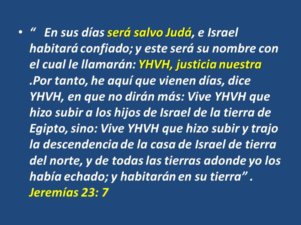 En sus días será salvo Judá, e Israel habitará confiado; y este será su nombre con el cual le llamarán: YHVH, justicia nuestra .Por tanto, he aquí que vienen días, dice YHVH, en que no dirán más: Vive YHVH que hizo subir a los hijos de Israel de la tierra de Egipto, sino: Vive YHVH que hizo subir y trajo la descendencia de la casa de Israel de tierra del norte, y de todas las tierras adonde yo los había echado; y habitarán en su tierra .