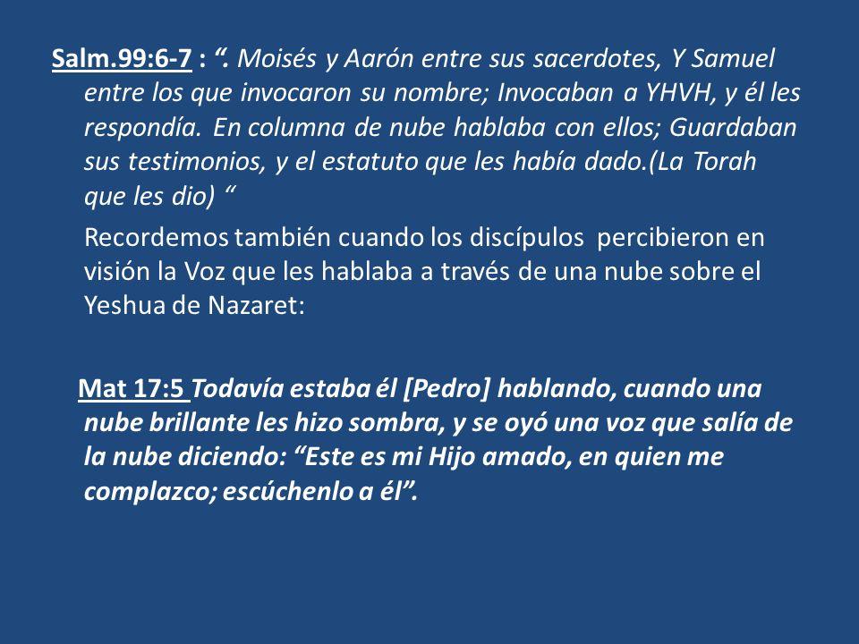 Salm.99:6-7 : . Moisés y Aarón entre sus sacerdotes, Y Samuel entre los que invocaron su nombre; Invocaban a YHVH, y él les respondía. En columna de nube hablaba con ellos; Guardaban sus testimonios, y el estatuto que les había dado.(La Torah que les dio)