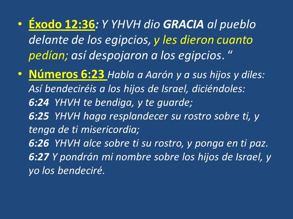 Éxodo 12:36: Y YHVH dio GRACIA al pueblo delante de los egipcios, y les dieron cuanto pedían; así despojaron a los egipcios.