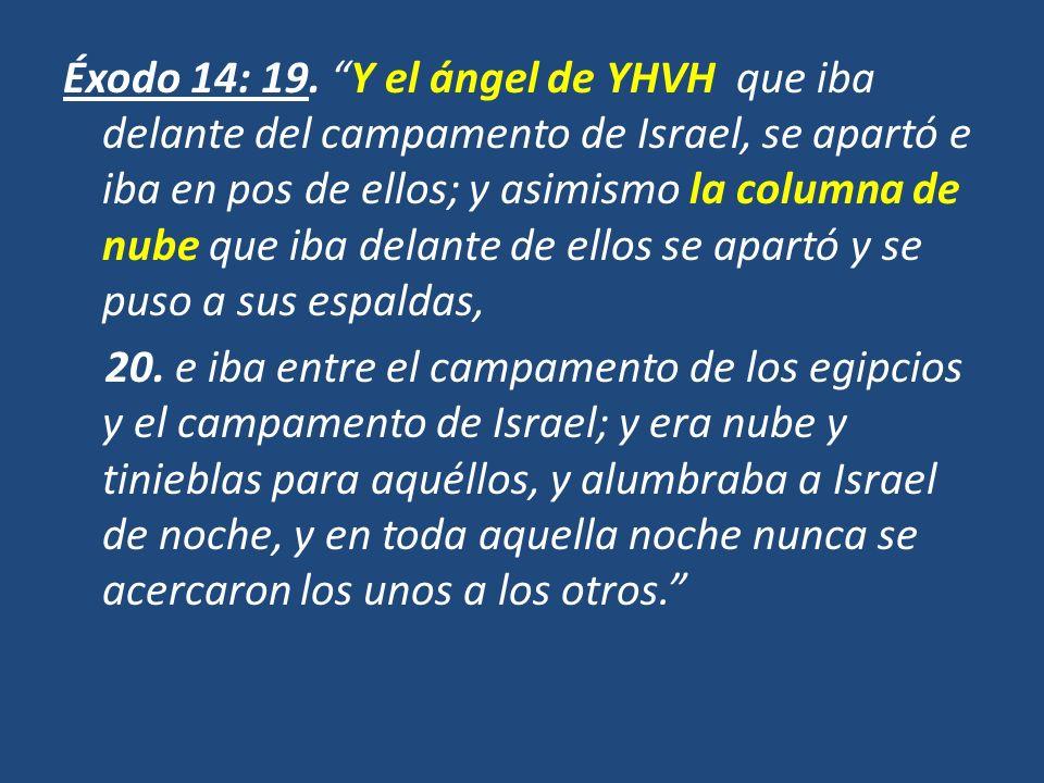 Éxodo 14: 19. Y el ángel de YHVH que iba delante del campamento de Israel, se apartó e iba en pos de ellos; y asimismo la columna de nube que iba delante de ellos se apartó y se puso a sus espaldas,