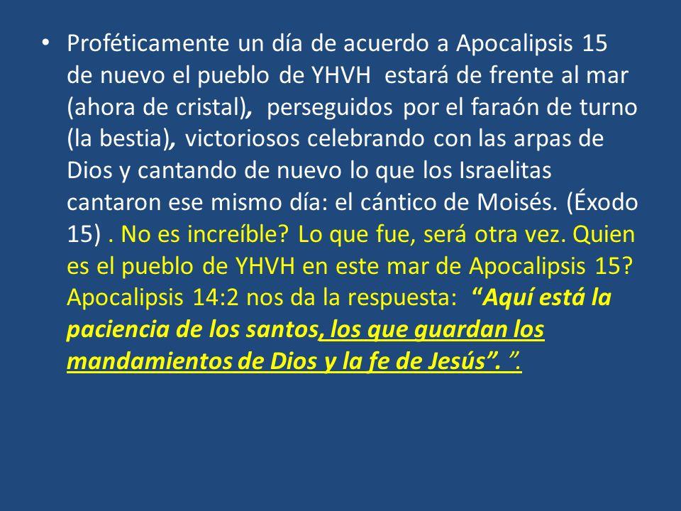 Proféticamente un día de acuerdo a Apocalipsis 15 de nuevo el pueblo de YHVH estará de frente al mar (ahora de cristal), perseguidos por el faraón de turno (la bestia), victoriosos celebrando con las arpas de Dios y cantando de nuevo lo que los Israelitas cantaron ese mismo día: el cántico de Moisés.