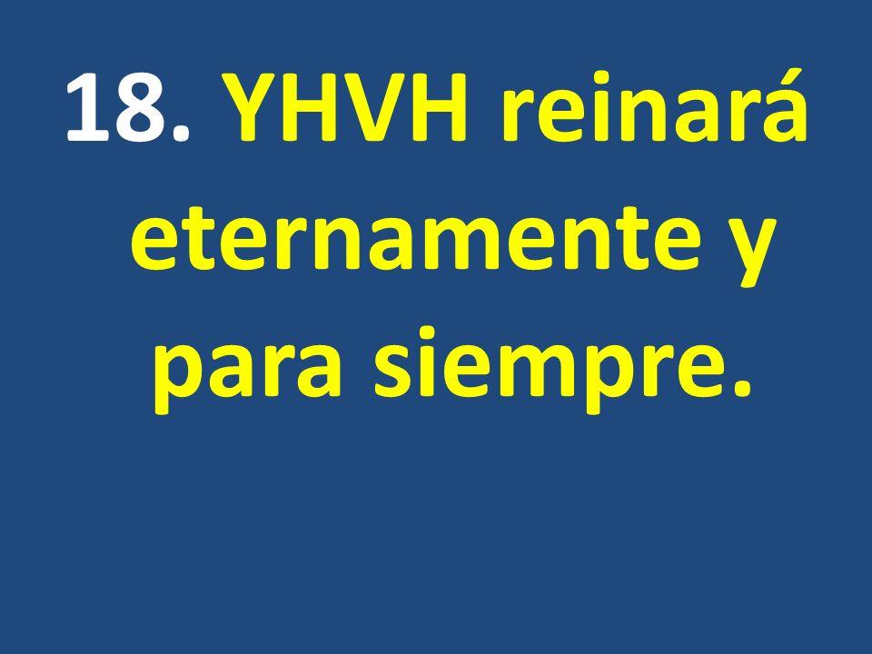 18. YHVH reinará eternamente y para siempre.